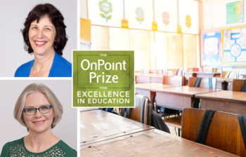 Portrait photos of winners of the OnPoint Prize for Excellence in Education, Kerryn Henderson and Carol Biskupic Knight
